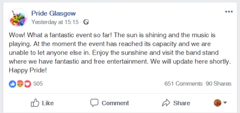 "Screenshot of a Facebook post by Pride Glasgow stating: ""Wow! What a fantastic event so far! The sun is shining and the music is playing. At the moment the event has reached its capacity and we are unable to let anyone else in. Enjoy the sunshine and visit the band stand where we have fantastic and free entertainment. We will update here shortly. Happy Pride!"""